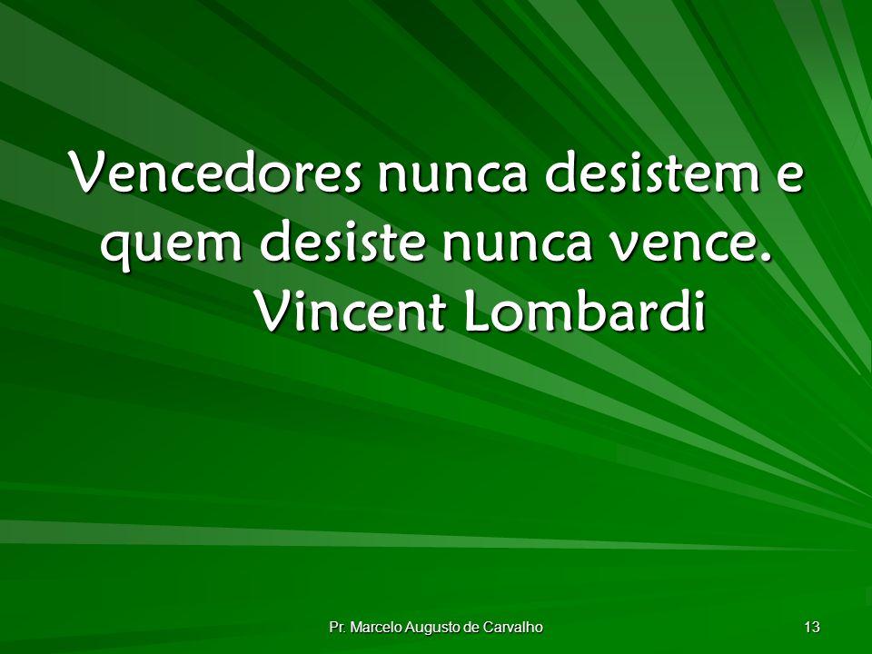 Vencedores nunca desistem e quem desiste nunca vence. Vincent Lombardi