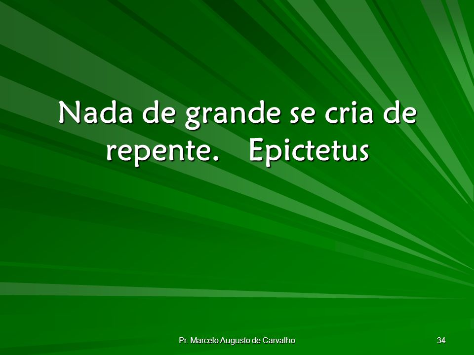 Nada de grande se cria de repente. Epictetus