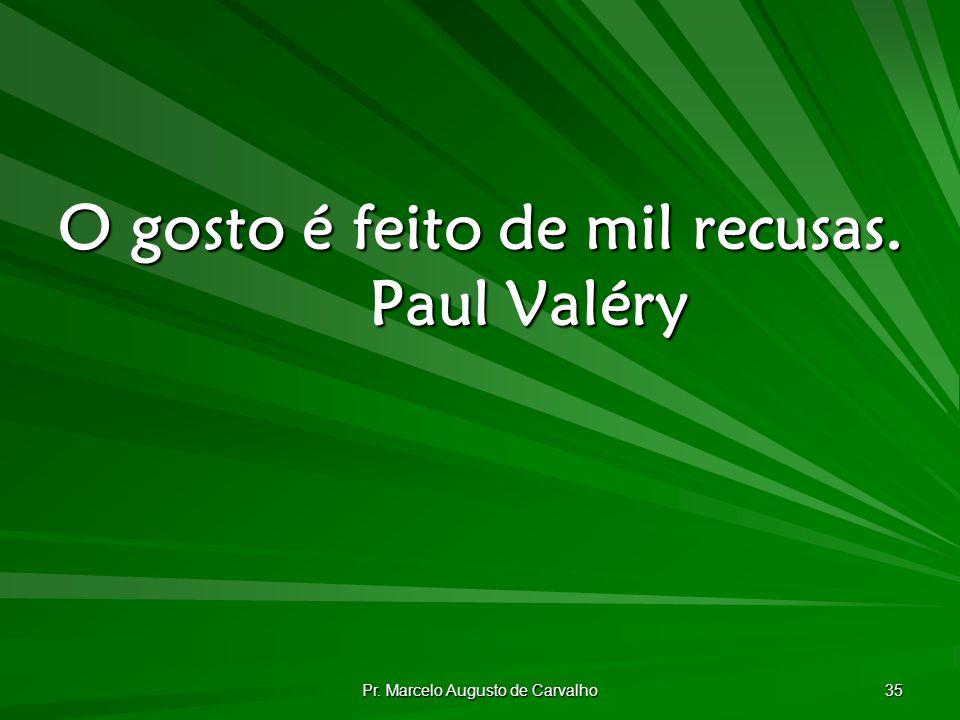 O gosto é feito de mil recusas. Paul Valéry