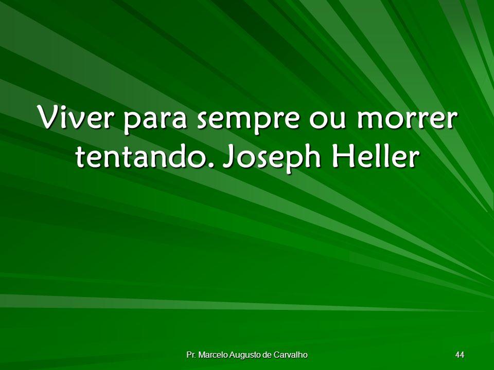 Viver para sempre ou morrer tentando. Joseph Heller