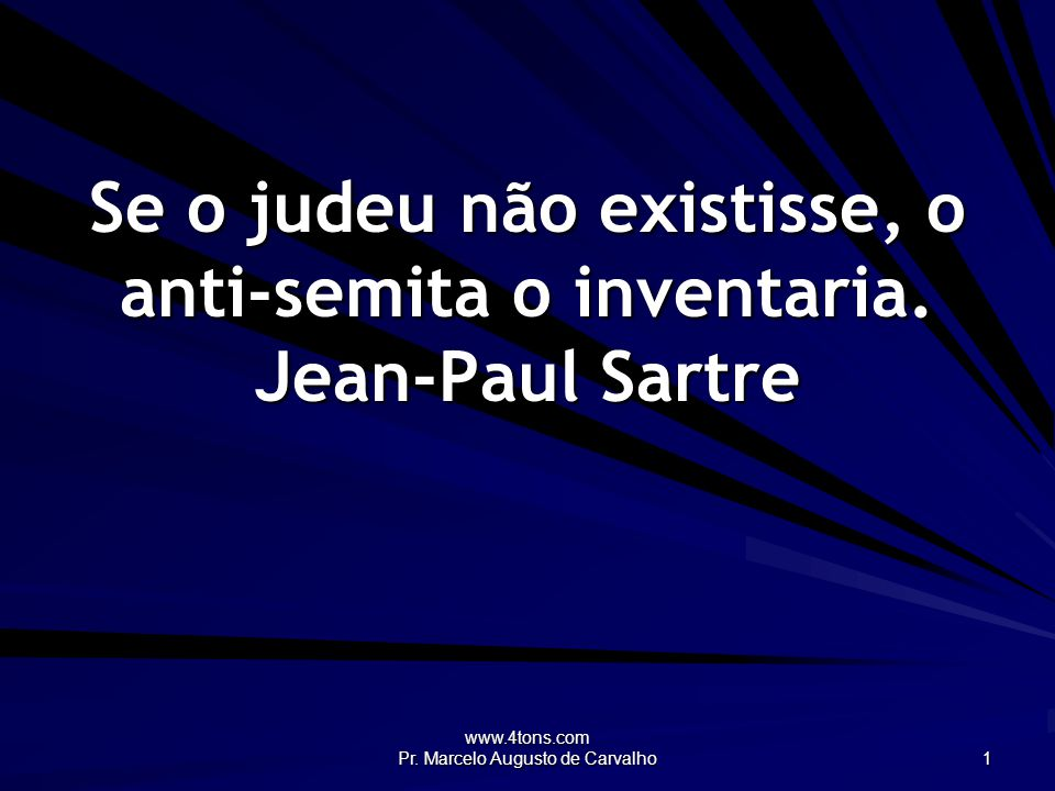 Se o judeu não existisse, o anti-semita o inventaria. Jean-Paul Sartre