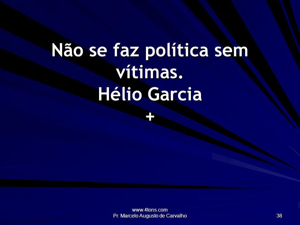Não se faz política sem vítimas. Hélio Garcia +