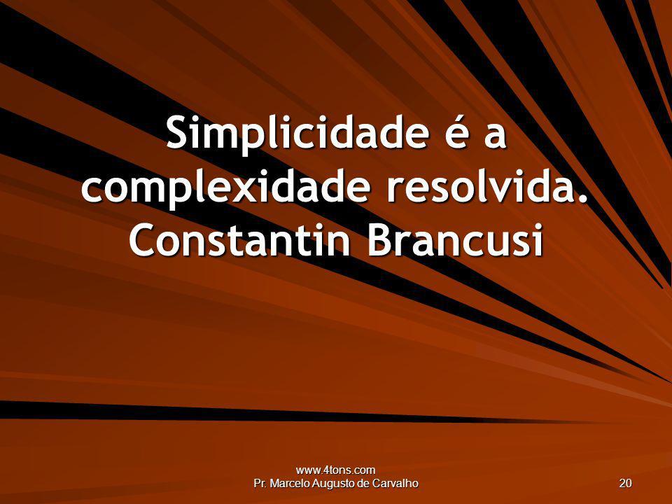 Simplicidade é a complexidade resolvida. Constantin Brancusi