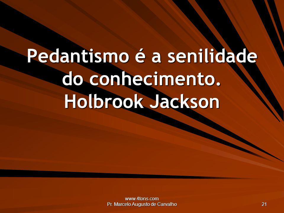 Pedantismo é a senilidade do conhecimento. Holbrook Jackson