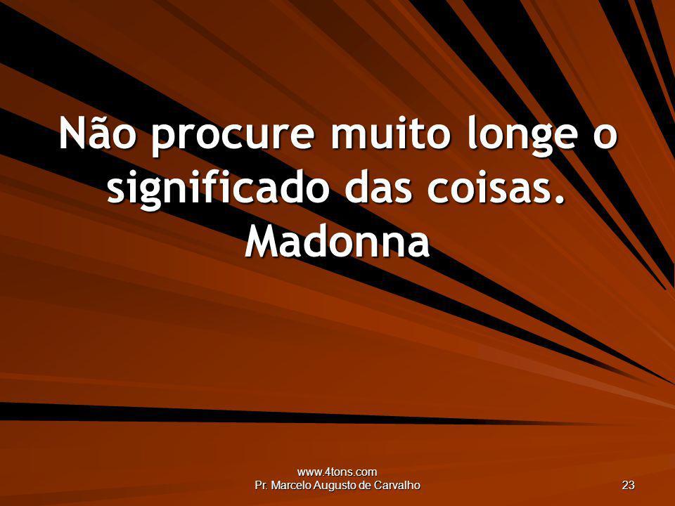 Não procure muito longe o significado das coisas. Madonna