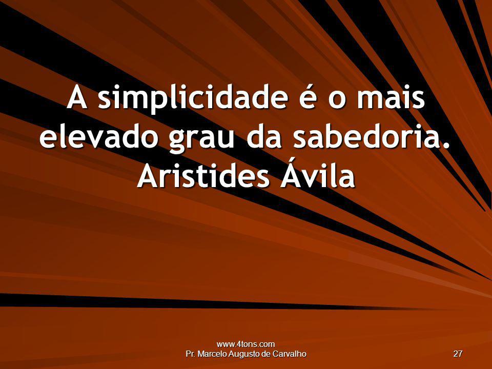 A simplicidade é o mais elevado grau da sabedoria. Aristides Ávila