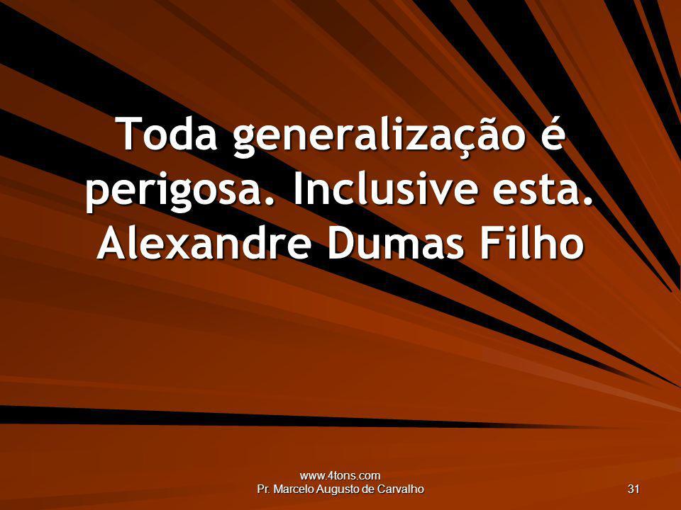 Toda generalização é perigosa. Inclusive esta. Alexandre Dumas Filho