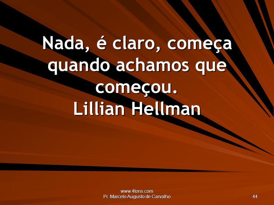 Nada, é claro, começa quando achamos que começou. Lillian Hellman