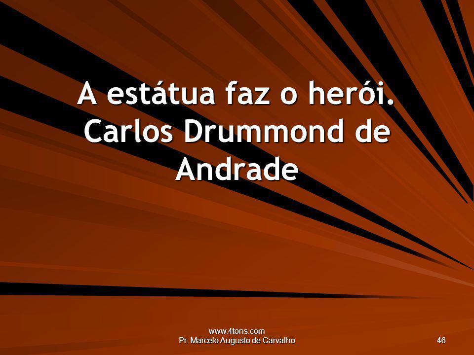 A estátua faz o herói. Carlos Drummond de Andrade