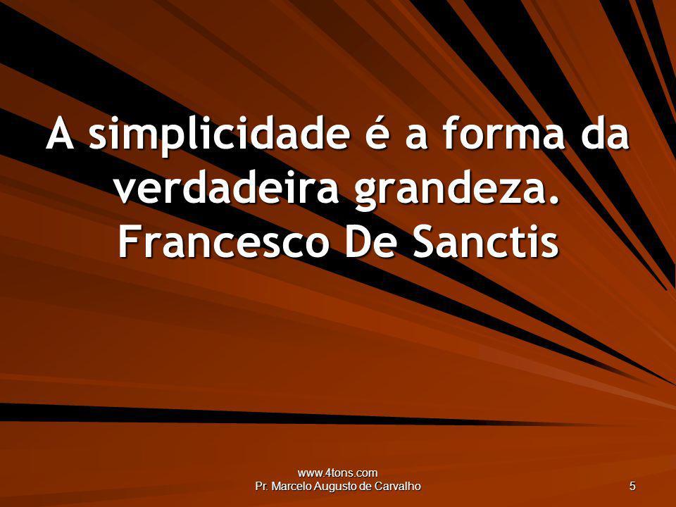 A simplicidade é a forma da verdadeira grandeza. Francesco De Sanctis