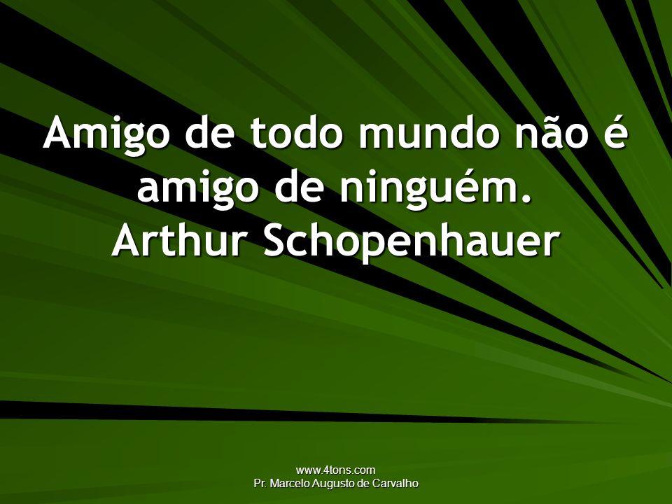 Amigo de todo mundo não é amigo de ninguém. Arthur Schopenhauer