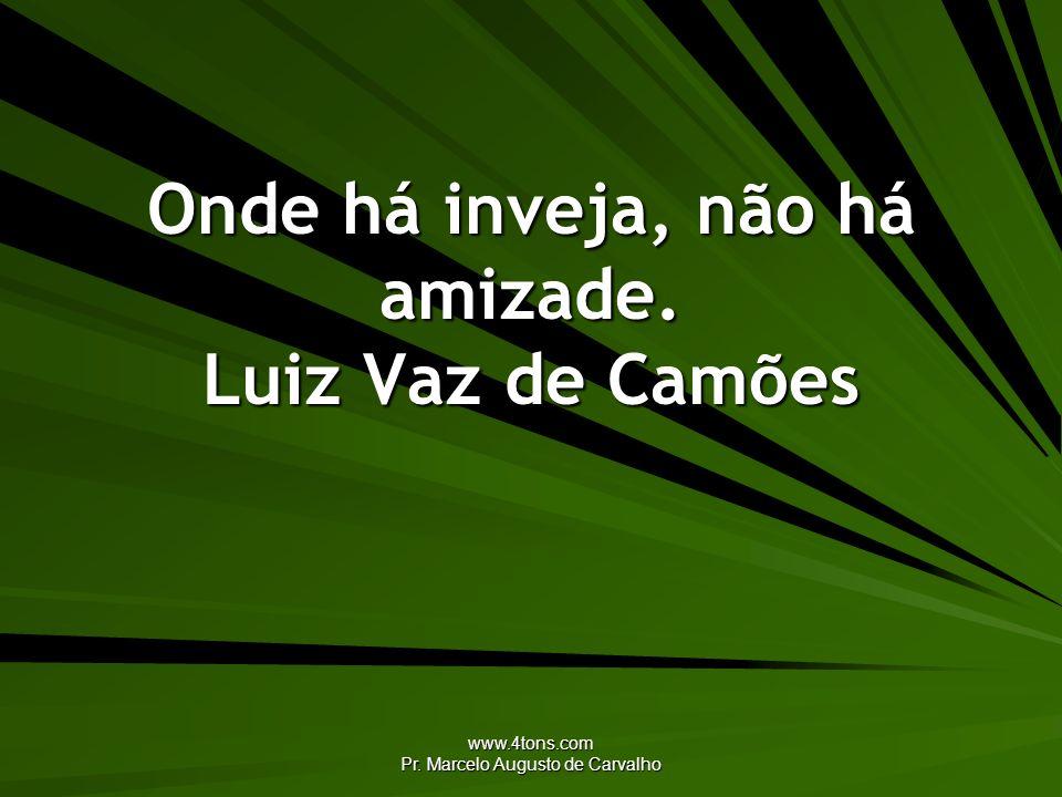 Onde há inveja, não há amizade. Luiz Vaz de Camões