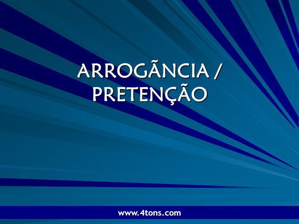 ARROGÃNCIA / PRETENÇÃO