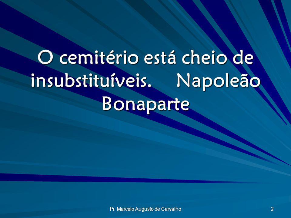 O cemitério está cheio de insubstituíveis. Napoleão Bonaparte