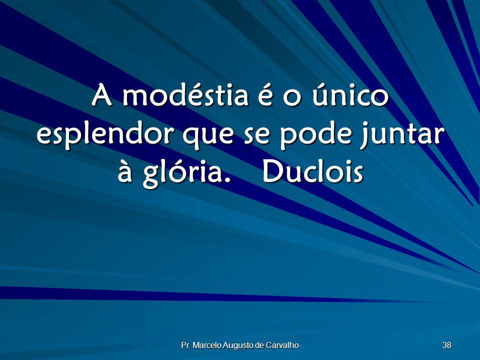 A modéstia é o único esplendor que se pode juntar à glória. Duclois