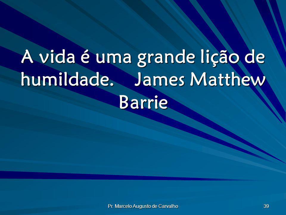 A vida é uma grande lição de humildade. James Matthew Barrie