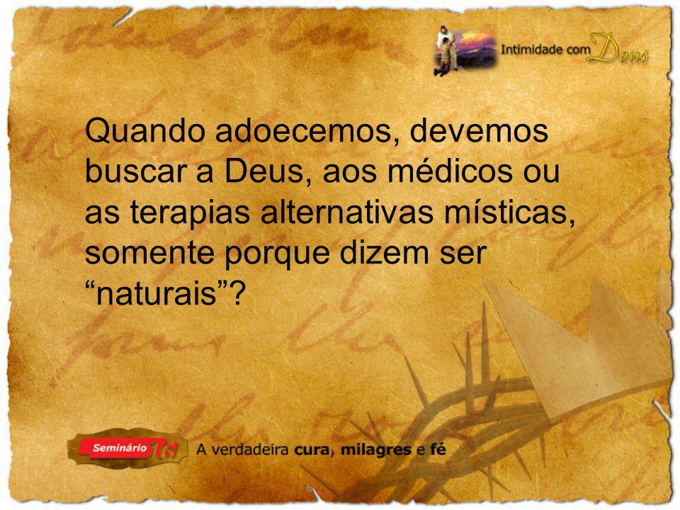 Quando adoecemos, devemos buscar a Deus, aos médicos ou as terapias alternativas místicas, somente porque dizem ser naturais