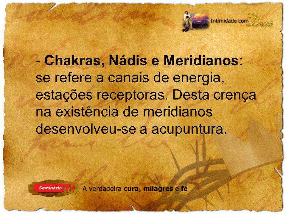 - Chakras, Nádis e Meridianos: se refere a canais de energia, estações receptoras.