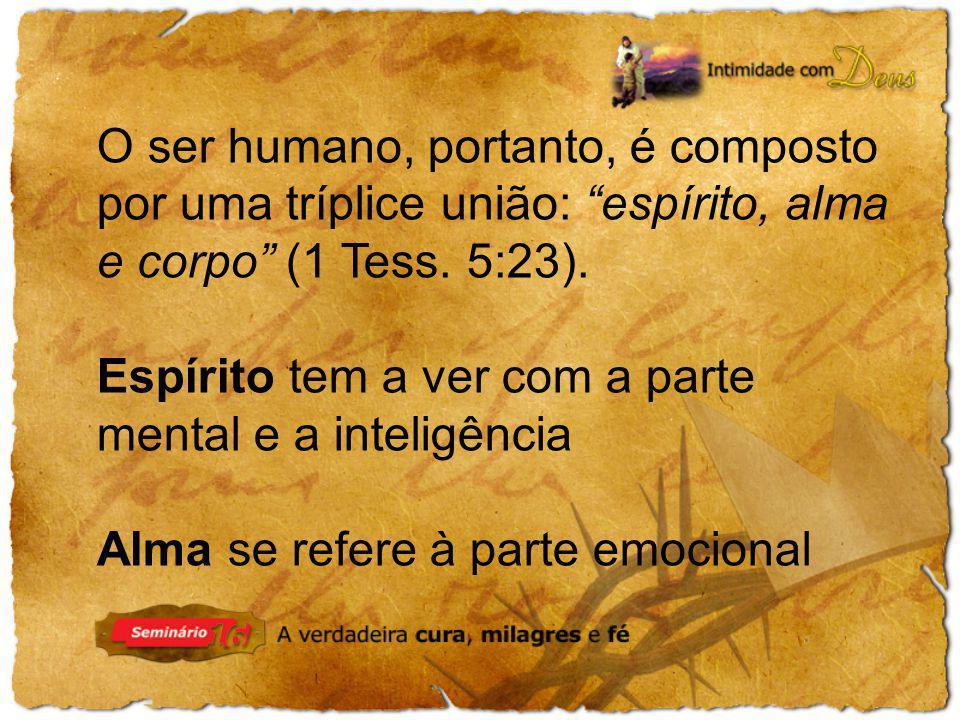 O ser humano, portanto, é composto por uma tríplice união: espírito, alma e corpo (1 Tess. 5:23).