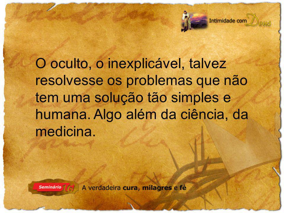 O oculto, o inexplicável, talvez resolvesse os problemas que não tem uma solução tão simples e humana.