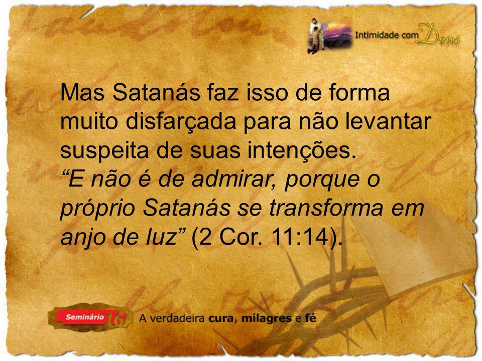 Mas Satanás faz isso de forma muito disfarçada para não levantar suspeita de suas intenções.