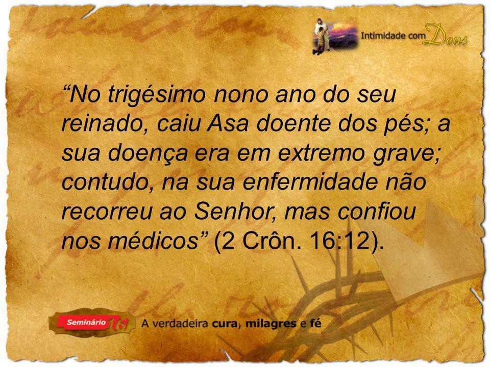 No trigésimo nono ano do seu reinado, caiu Asa doente dos pés; a sua doença era em extremo grave; contudo, na sua enfermidade não recorreu ao Senhor, mas confiou nos médicos (2 Crôn.