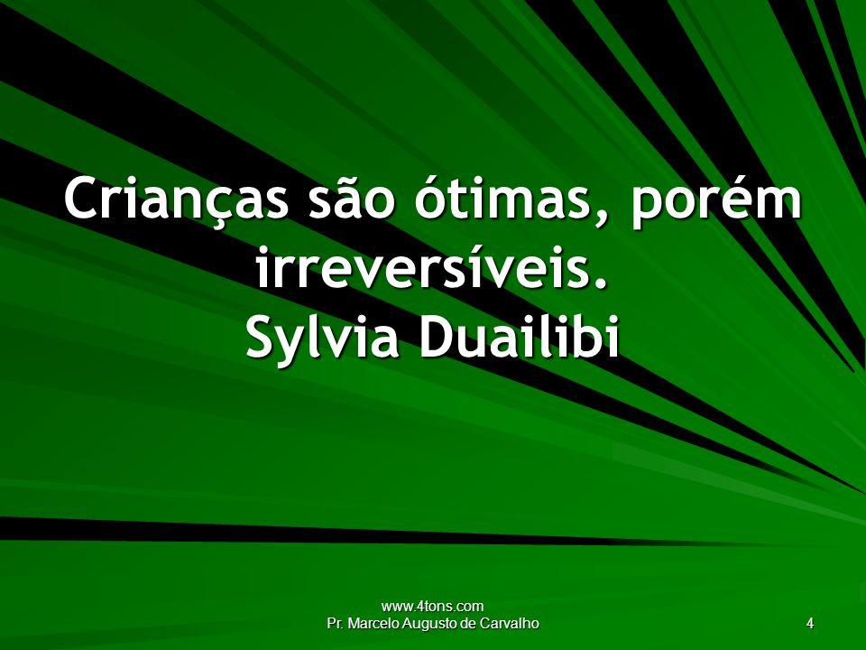 Crianças são ótimas, porém irreversíveis. Sylvia Duailibi