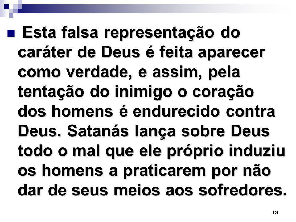Esta falsa representação do caráter de Deus é feita aparecer como verdade, e assim, pela tentação do inimigo o coração dos homens é endurecido contra Deus.