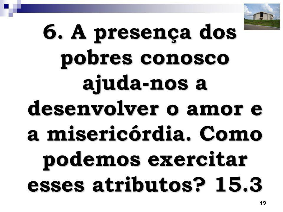 6. A presença dos pobres conosco ajuda-nos a desenvolver o amor e a misericórdia.