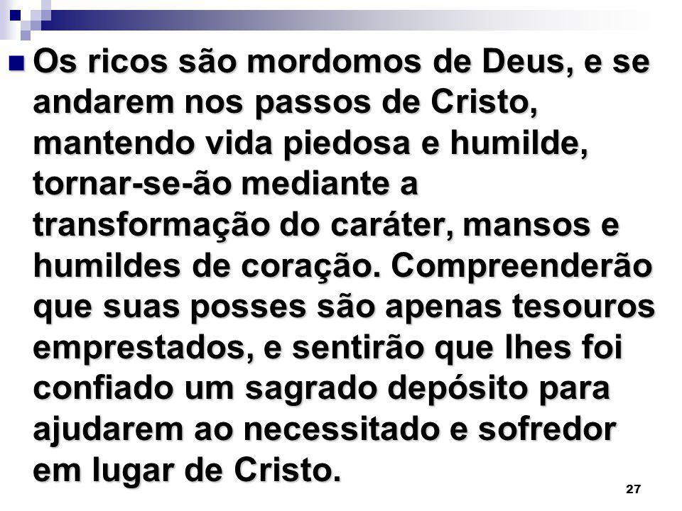 Os ricos são mordomos de Deus, e se andarem nos passos de Cristo, mantendo vida piedosa e humilde, tornar-se-ão mediante a transformação do caráter, mansos e humildes de coração.