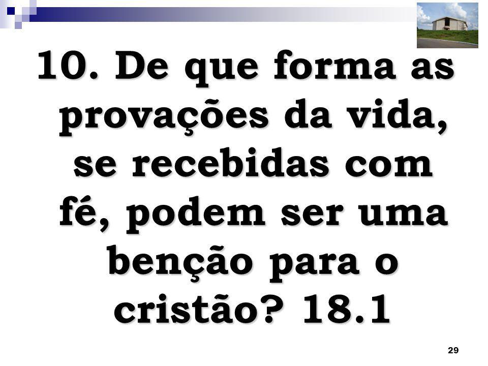 10. De que forma as provações da vida, se recebidas com fé, podem ser uma benção para o cristão.
