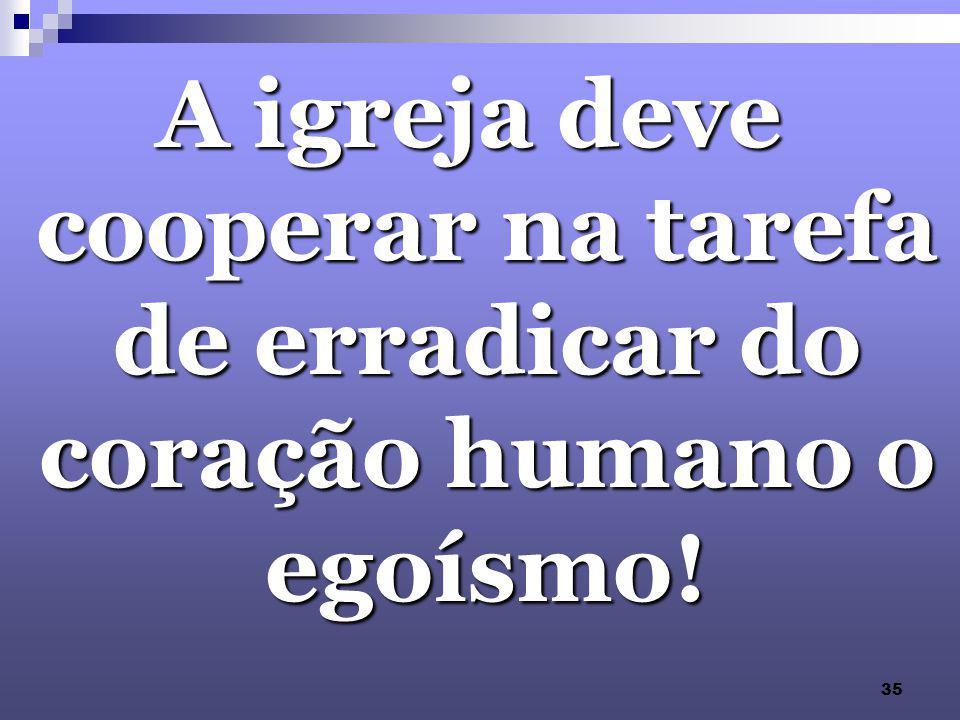 A igreja deve cooperar na tarefa de erradicar do coração humano o egoísmo!