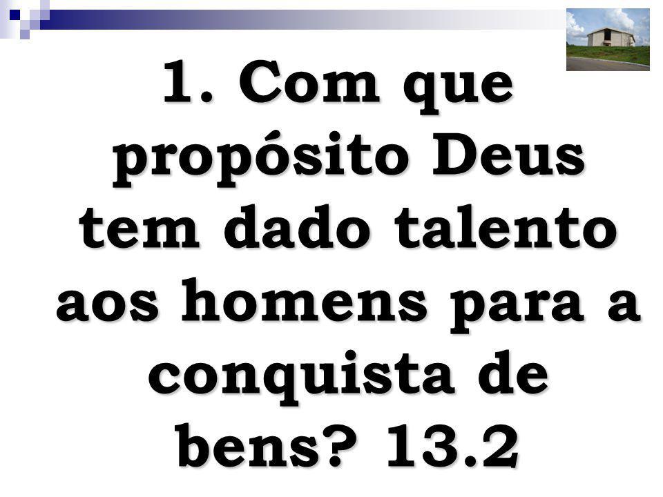 1. Com que propósito Deus tem dado talento aos homens para a conquista de bens 13.2