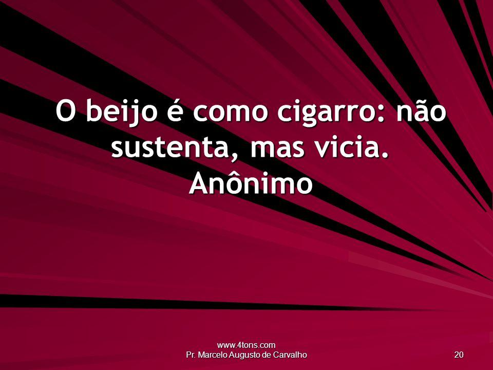 O beijo é como cigarro: não sustenta, mas vicia. Anônimo