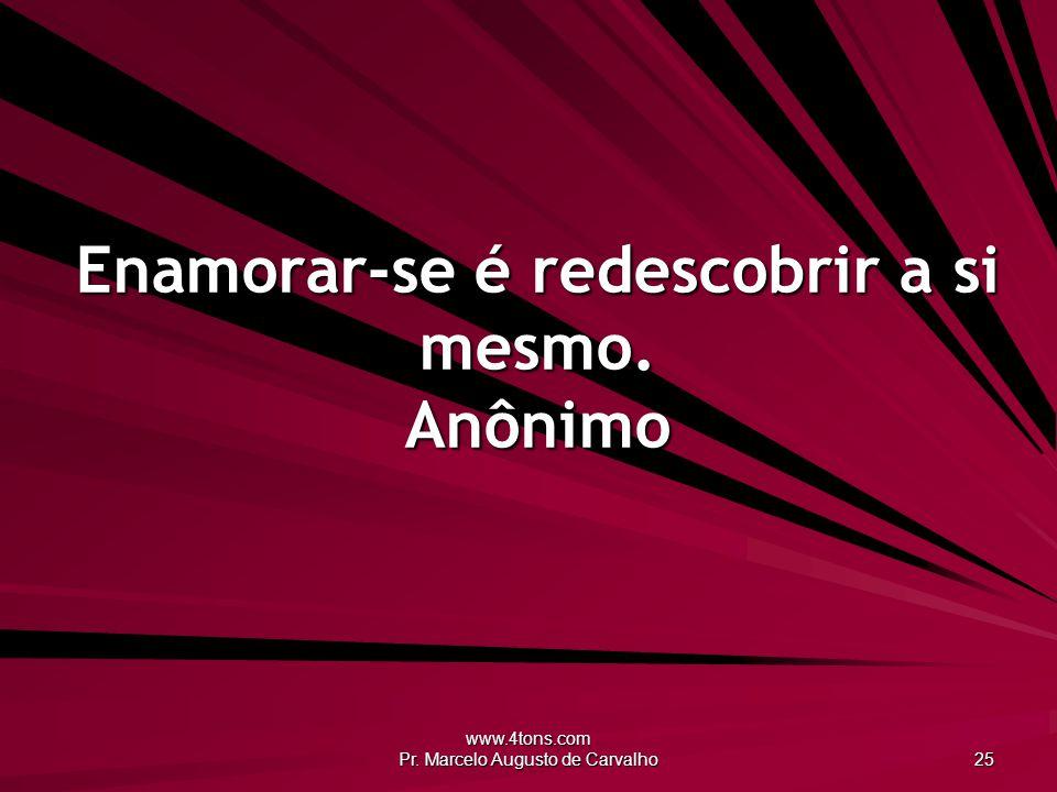 Enamorar-se é redescobrir a si mesmo. Anônimo