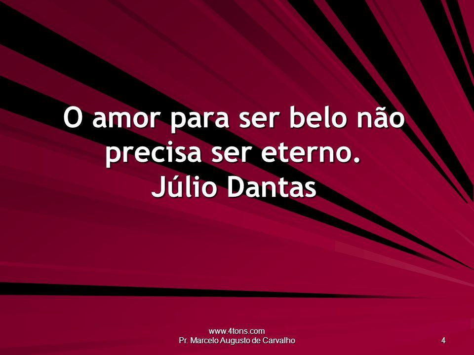 O amor para ser belo não precisa ser eterno. Júlio Dantas