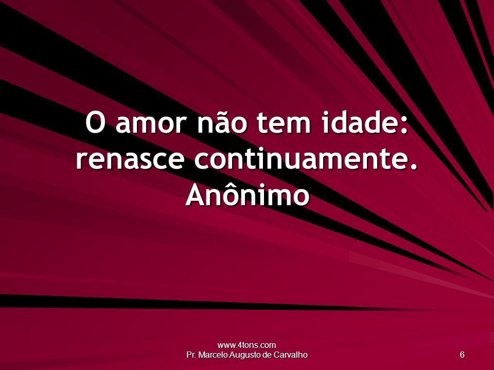 O amor não tem idade: renasce continuamente. Anônimo