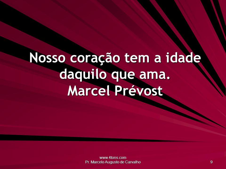 Nosso coração tem a idade daquilo que ama. Marcel Prévost