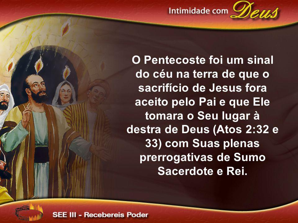 O Pentecoste foi um sinal do céu na terra de que o sacrifício de Jesus fora aceito pelo Pai e que Ele tomara o Seu lugar à destra de Deus (Atos 2:32 e 33) com Suas plenas prerrogativas de Sumo Sacerdote e Rei.