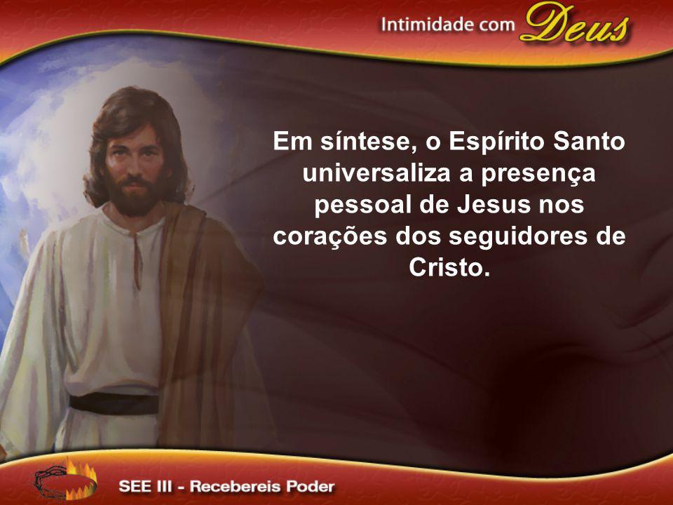 Em síntese, o Espírito Santo universaliza a presença pessoal de Jesus nos corações dos seguidores de Cristo.