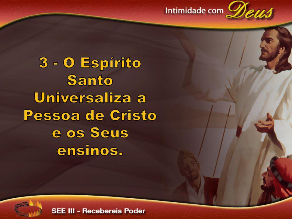 3 - O Espírito Santo Universaliza a Pessoa de Cristo e os Seus ensinos.