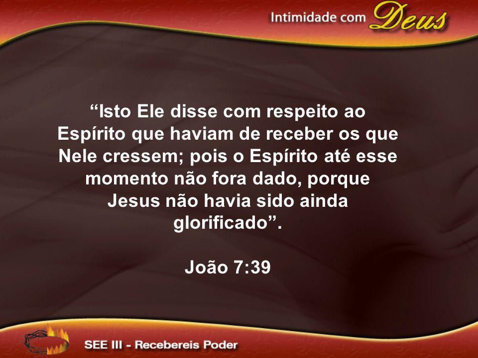 Isto Ele disse com respeito ao Espírito que haviam de receber os que Nele cressem; pois o Espírito até esse momento não fora dado, porque Jesus não havia sido ainda glorificado .