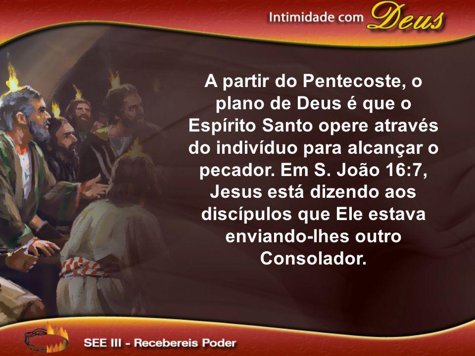 A partir do Pentecoste, o plano de Deus é que o Espírito Santo opere através do indivíduo para alcançar o pecador.