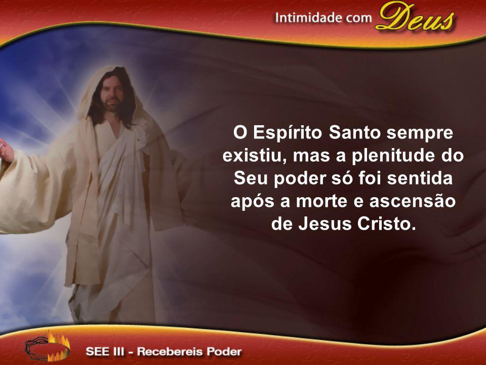 O Espírito Santo sempre existiu, mas a plenitude do Seu poder só foi sentida após a morte e ascensão de Jesus Cristo.
