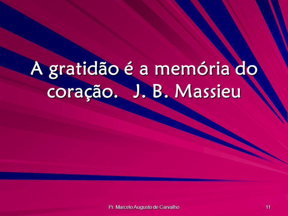 A gratidão é a memória do coração. J. B. Massieu