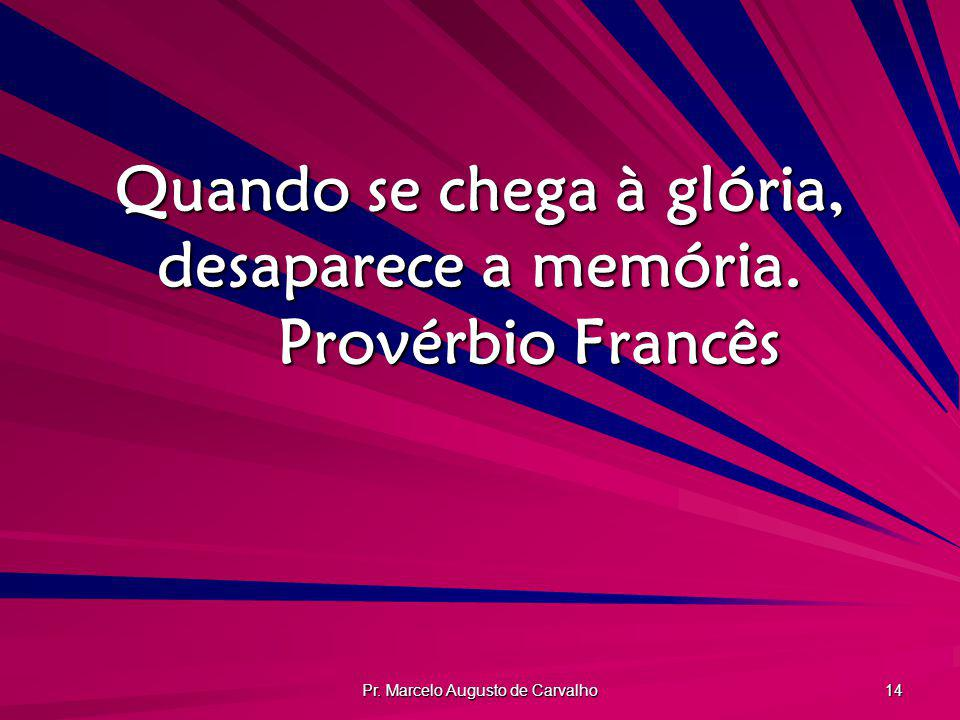 Quando se chega à glória, desaparece a memória. Provérbio Francês