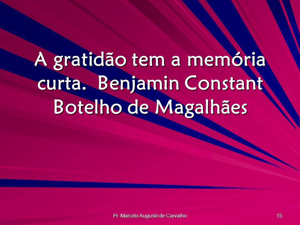 A gratidão tem a memória curta. Benjamin Constant Botelho de Magalhães