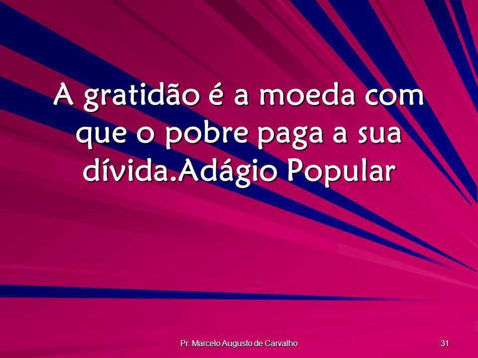 A gratidão é a moeda com que o pobre paga a sua dívida. Adágio Popular
