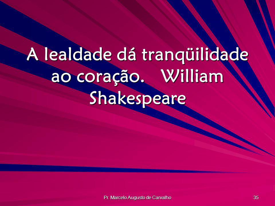 A lealdade dá tranqüilidade ao coração. William Shakespeare