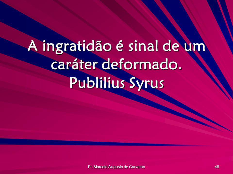 A ingratidão é sinal de um caráter deformado. Publilius Syrus